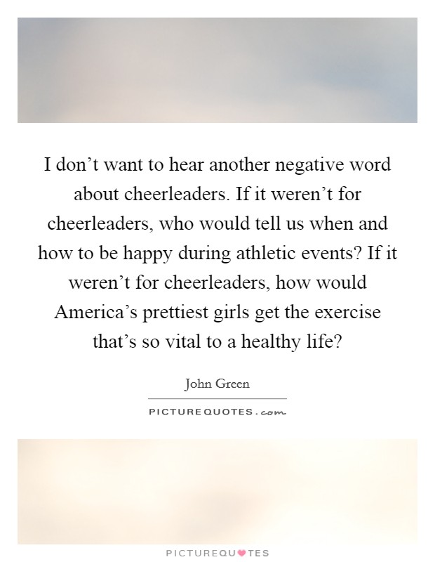 I don't want to hear another negative word about cheerleaders. If it weren't for cheerleaders, who would tell us when and how to be happy during athletic events? If it weren't for cheerleaders, how would America's prettiest girls get the exercise that's so vital to a healthy life? Picture Quote #1