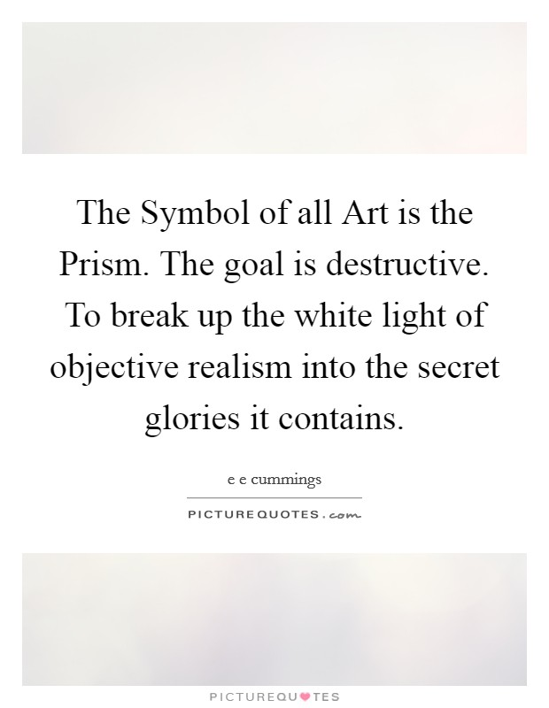 The Symbol of all Art is the Prism. The goal is destructive. To break up the white light of objective realism into the secret glories it contains Picture Quote #1