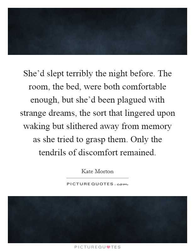 She'd slept terribly the night before. The room, the bed, were both comfortable enough, but she'd been plagued with strange dreams, the sort that lingered upon waking but slithered away from memory as she tried to grasp them. Only the tendrils of discomfort remained Picture Quote #1