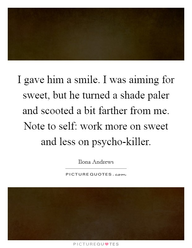 I gave him a smile. I was aiming for sweet, but he turned a shade paler and scooted a bit farther from me. Note to self: work more on sweet and less on psycho-killer Picture Quote #1