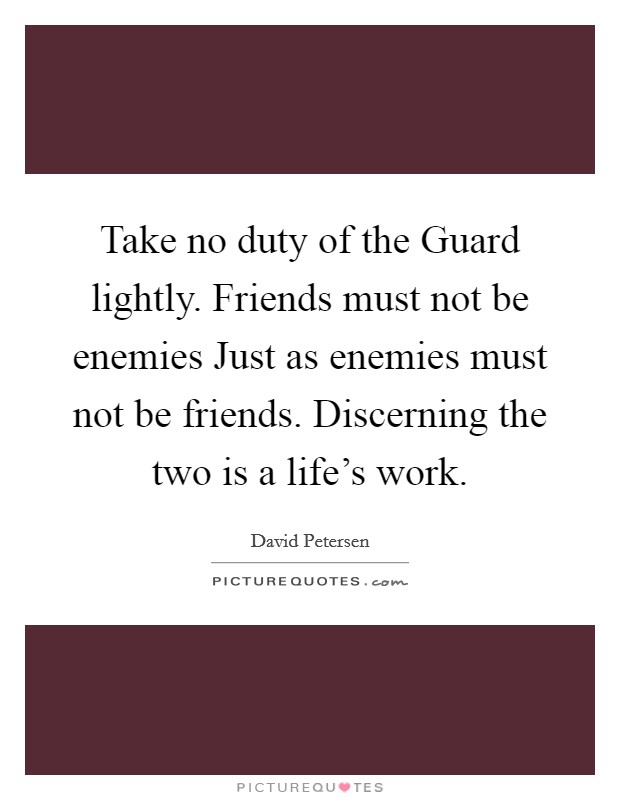 Take no duty of the Guard lightly. Friends must not be enemies Just as enemies must not be friends. Discerning the two is a life's work Picture Quote #1