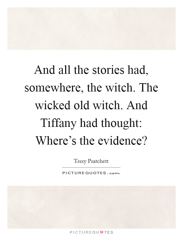 And all the stories had, somewhere, the witch. The wicked old witch. And Tiffany had thought: Where's the evidence? Picture Quote #1