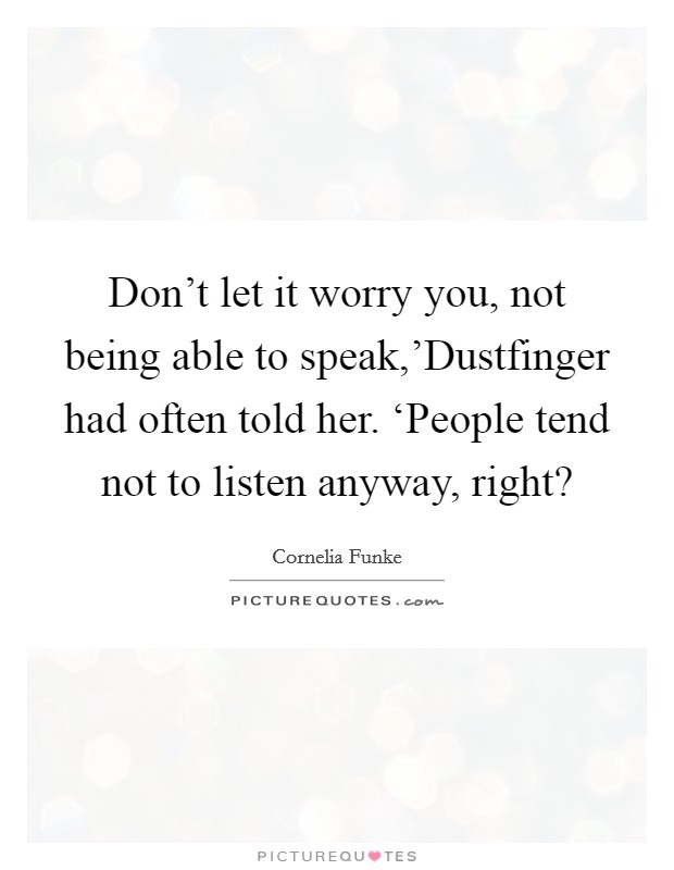 Don't let it worry you, not being able to speak,'Dustfinger had often told her. 'People tend not to listen anyway, right? Picture Quote #1