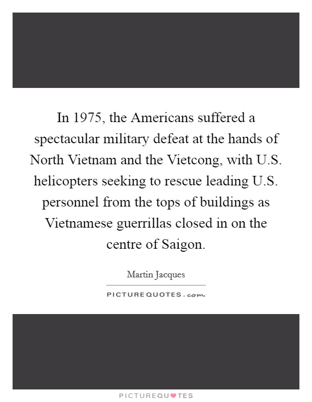 In 1975, the Americans suffered a spectacular military defeat at the hands of North Vietnam and the Vietcong, with U.S. helicopters seeking to rescue leading U.S. personnel from the tops of buildings as Vietnamese guerrillas closed in on the centre of Saigon Picture Quote #1