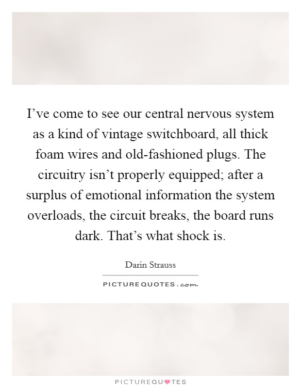 I've come to see our central nervous system as a kind of vintage switchboard, all thick foam wires and old-fashioned plugs. The circuitry isn't properly equipped; after a surplus of emotional information the system overloads, the circuit breaks, the board runs dark. That's what shock is Picture Quote #1