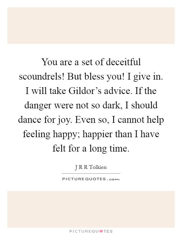 You are a set of deceitful scoundrels! But bless you! I give in. I will take Gildor's advice. If the danger were not so dark, I should dance for joy. Even so, I cannot help feeling happy; happier than I have felt for a long time Picture Quote #1