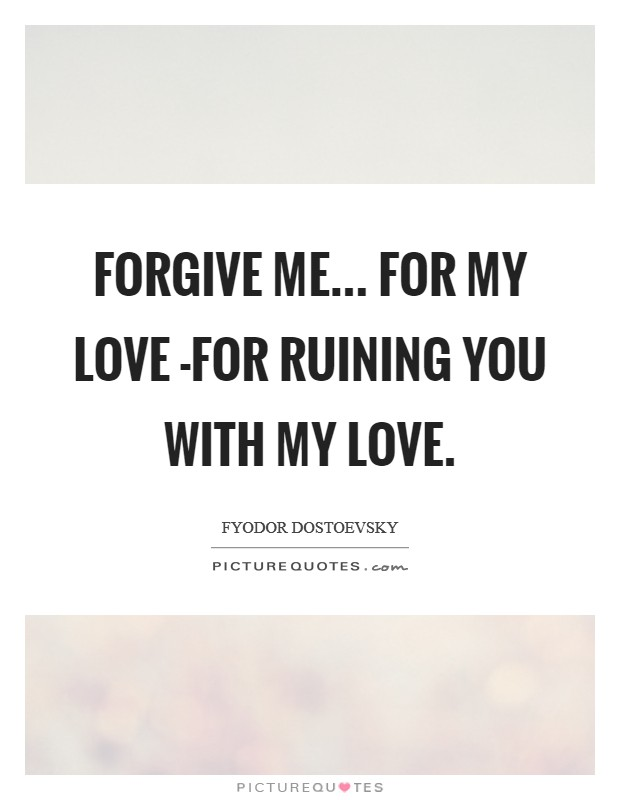 Forgive me... for my love -for ruining you with my love Picture Quote #1