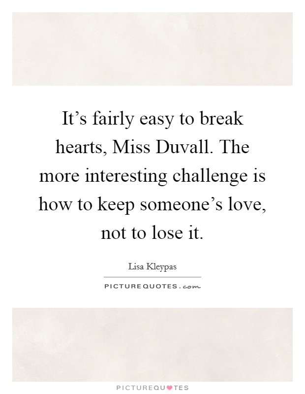 It's fairly easy to break hearts, Miss Duvall. The more interesting challenge is how to keep someone's love, not to lose it Picture Quote #1