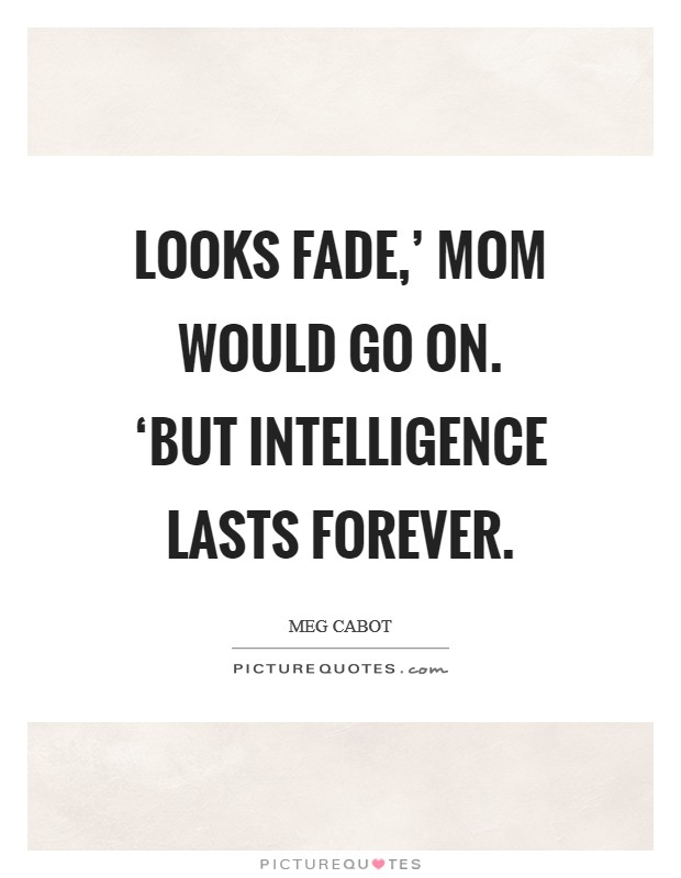 Looks fade,' Mom would go on. 'But intelligence lasts forever Picture Quote #1