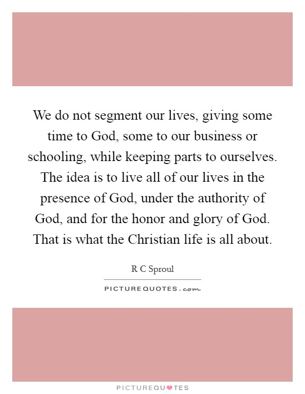 We do not segment our lives, giving some time to God, some to our business or schooling, while keeping parts to ourselves. The idea is to live all of our lives in the presence of God, under the authority of God, and for the honor and glory of God. That is what the Christian life is all about Picture Quote #1