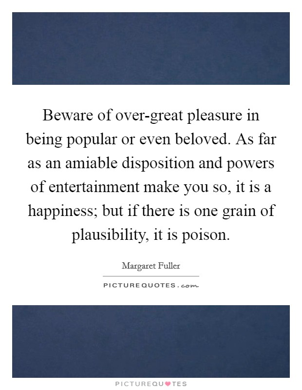 Beware of over-great pleasure in being popular or even beloved. As far as an amiable disposition and powers of entertainment make you so, it is a happiness; but if there is one grain of plausibility, it is poison Picture Quote #1
