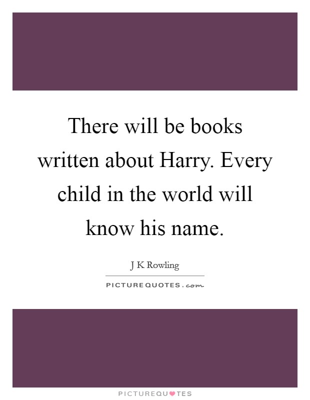 There will be books written about Harry. Every child in the world will know his name Picture Quote #1