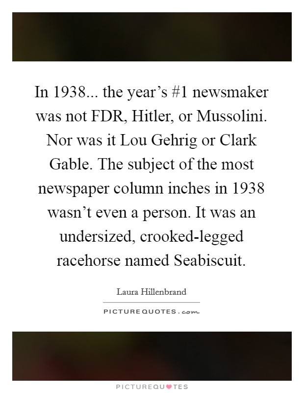 In 1938... the year's #1 newsmaker was not FDR, Hitler, or Mussolini. Nor was it Lou Gehrig or Clark Gable. The subject of the most newspaper column inches in 1938 wasn't even a person. It was an undersized, crooked-legged racehorse named Seabiscuit Picture Quote #1