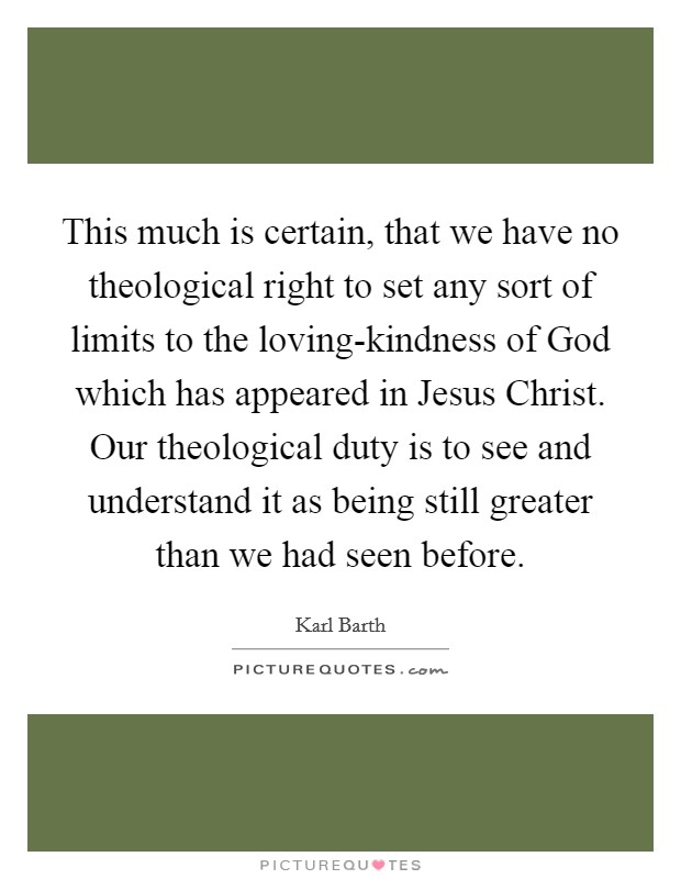 This much is certain, that we have no theological right to set any sort of limits to the loving-kindness of God which has appeared in Jesus Christ. Our theological duty is to see and understand it as being still greater than we had seen before Picture Quote #1