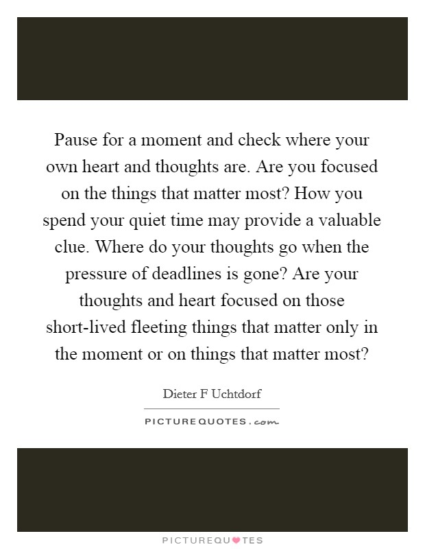 Pause for a moment and check where your own heart and thoughts are. Are you focused on the things that matter most? How you spend your quiet time may provide a valuable clue. Where do your thoughts go when the pressure of deadlines is gone? Are your thoughts and heart focused on those short-lived fleeting things that matter only in the moment or on things that matter most? Picture Quote #1