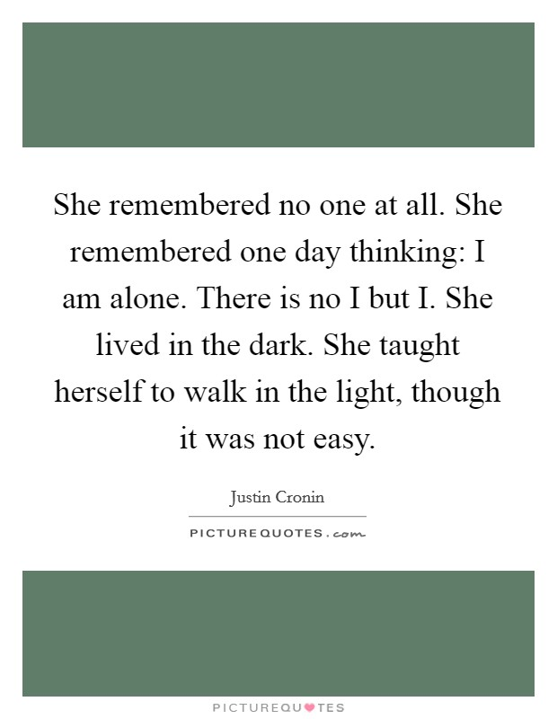 She remembered no one at all. She remembered one day thinking: I am alone. There is no I but I. She lived in the dark. She taught herself to walk in the light, though it was not easy Picture Quote #1