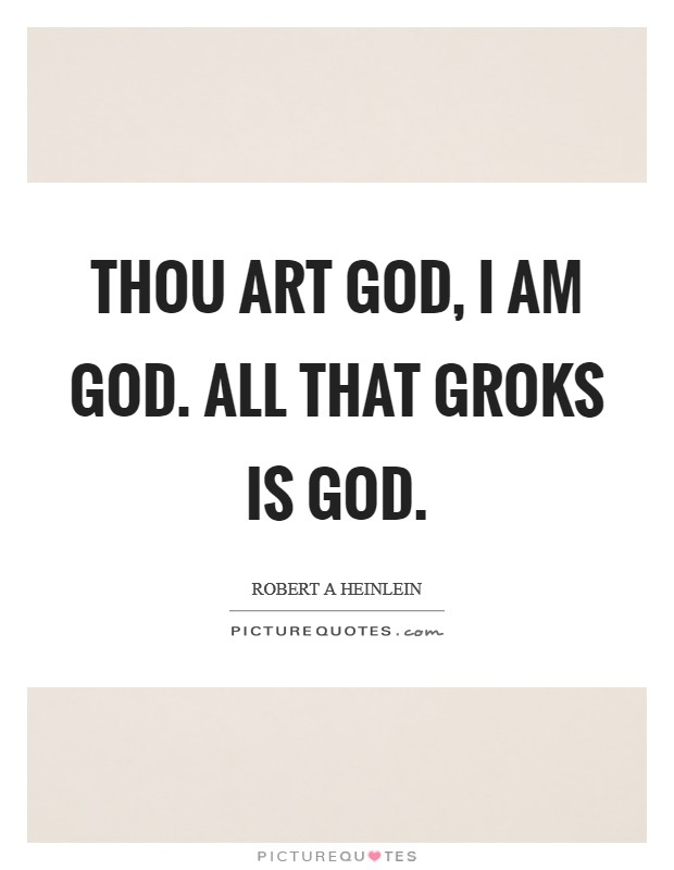 Thou art God, I am God. All that groks is God Picture Quote #1