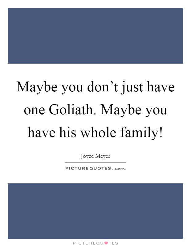 Maybe you don't just have one Goliath. Maybe you have his whole family! Picture Quote #1