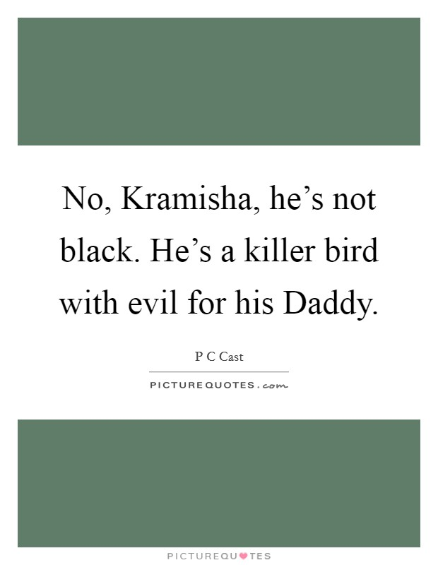 No, Kramisha, he's not black. He's a killer bird with evil for his Daddy Picture Quote #1