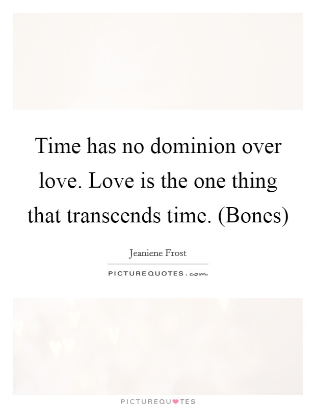 Time has no dominion over love. Love is the one thing that transcends time. (Bones) Picture Quote #1