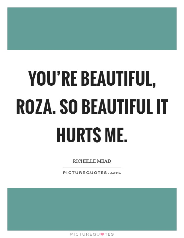 You're beautiful, Roza. So beautiful it hurts me Picture Quote #1