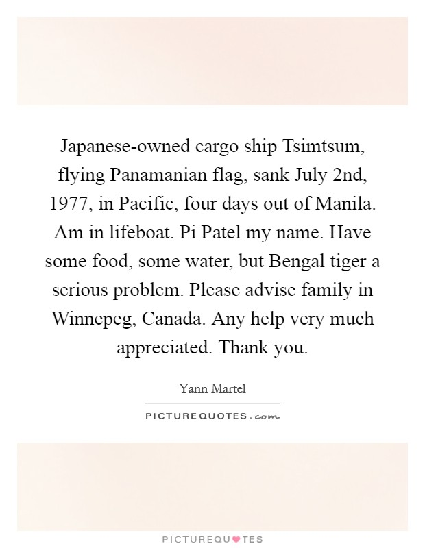 Japanese-owned cargo ship Tsimtsum, flying Panamanian flag, sank July 2nd, 1977, in Pacific, four days out of Manila. Am in lifeboat. Pi Patel my name. Have some food, some water, but Bengal tiger a serious problem. Please advise family in Winnepeg, Canada. Any help very much appreciated. Thank you Picture Quote #1