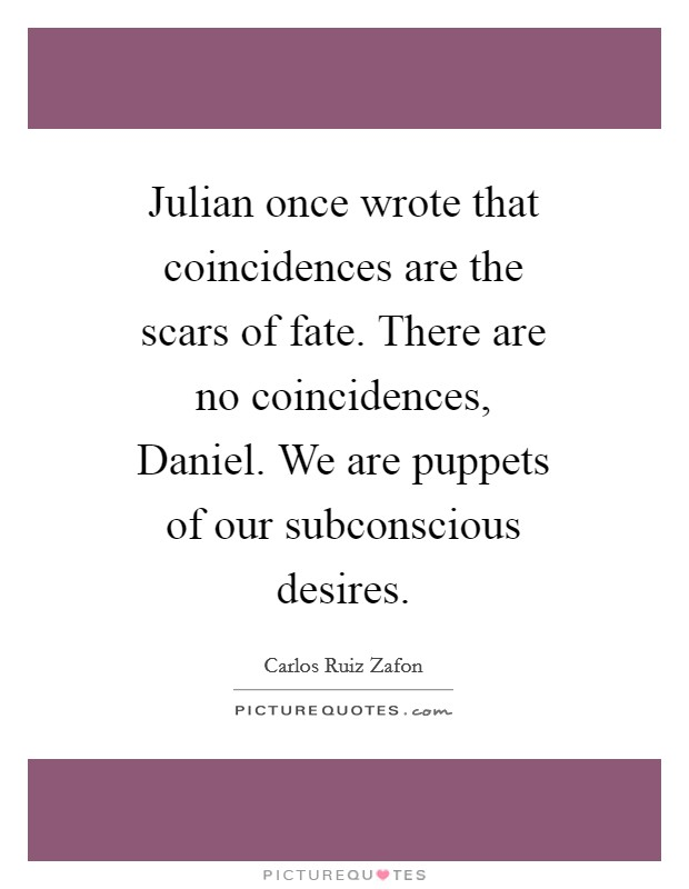 Julian once wrote that coincidences are the scars of fate. There are no coincidences, Daniel. We are puppets of our subconscious desires Picture Quote #1