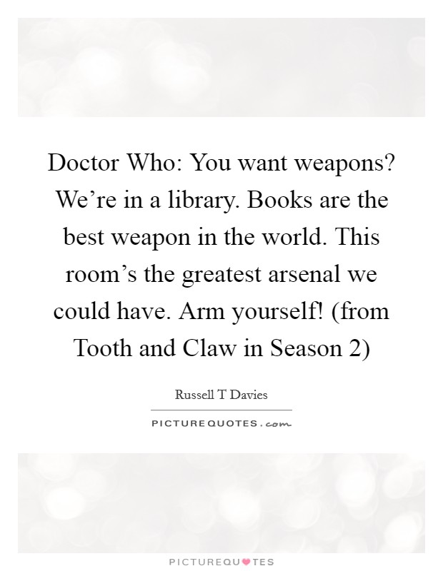 Doctor Who: You want weapons? We're in a library. Books are the best weapon in the world. This room's the greatest arsenal we could have. Arm yourself! (from Tooth and Claw in Season 2) Picture Quote #1