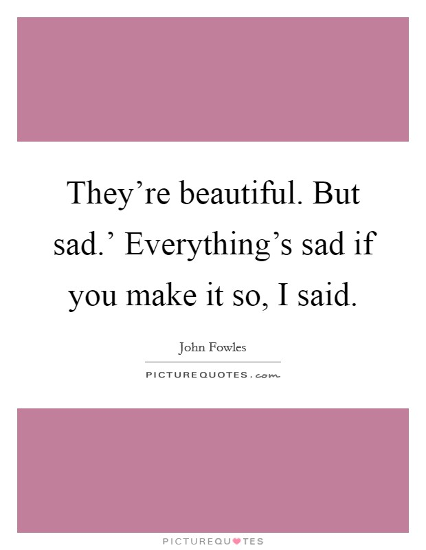 They're beautiful. But sad.' Everything's sad if you make it so, I said Picture Quote #1