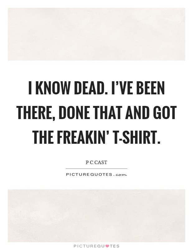 I know dead. I've been there, done that and got the freakin' T-shirt Picture Quote #1