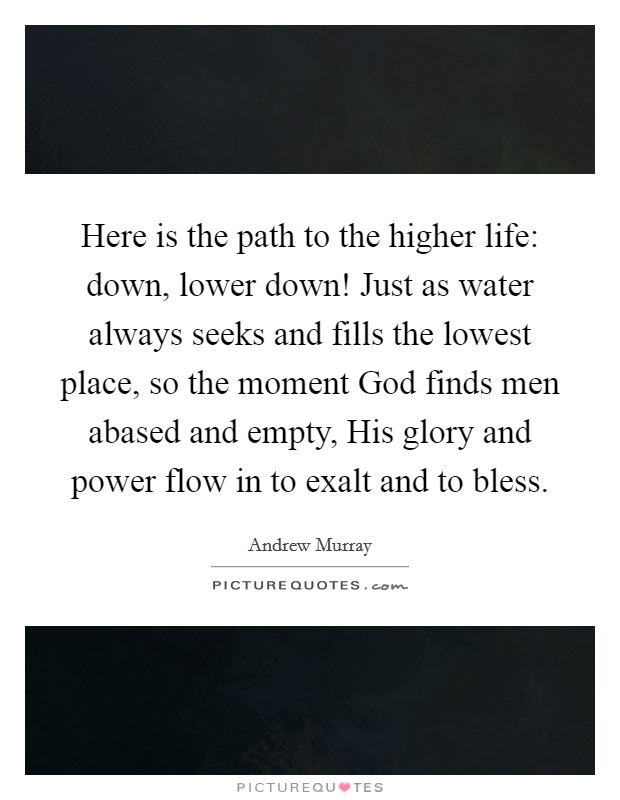 Here is the path to the higher life: down, lower down! Just as water always seeks and fills the lowest place, so the moment God finds men abased and empty, His glory and power flow in to exalt and to bless Picture Quote #1