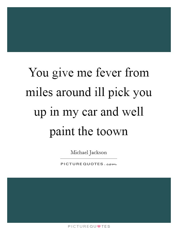 You give me fever from miles around ill pick you up in my car and well paint the toown Picture Quote #1