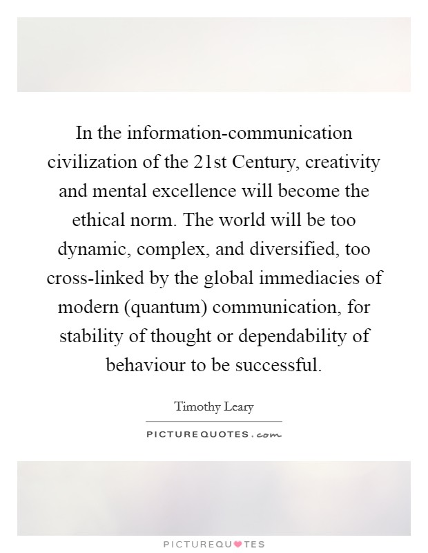 In the information-communication civilization of the 21st Century, creativity and mental excellence will become the ethical norm. The world will be too dynamic, complex, and diversified, too cross-linked by the global immediacies of modern (quantum) communication, for stability of thought or dependability of behaviour to be successful Picture Quote #1