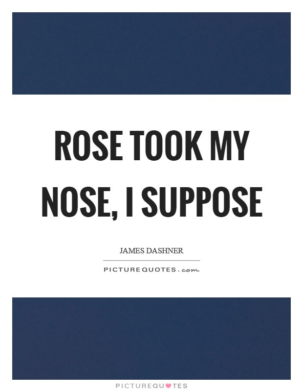 Rose took my nose, I suppose Picture Quote #1