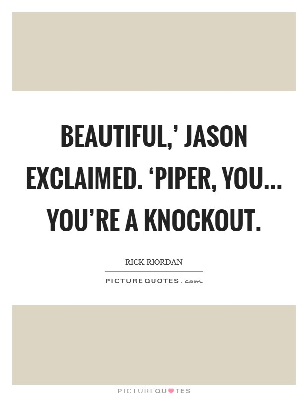 Beautiful,' Jason exclaimed. 'Piper, you... you're a knockout Picture Quote #1