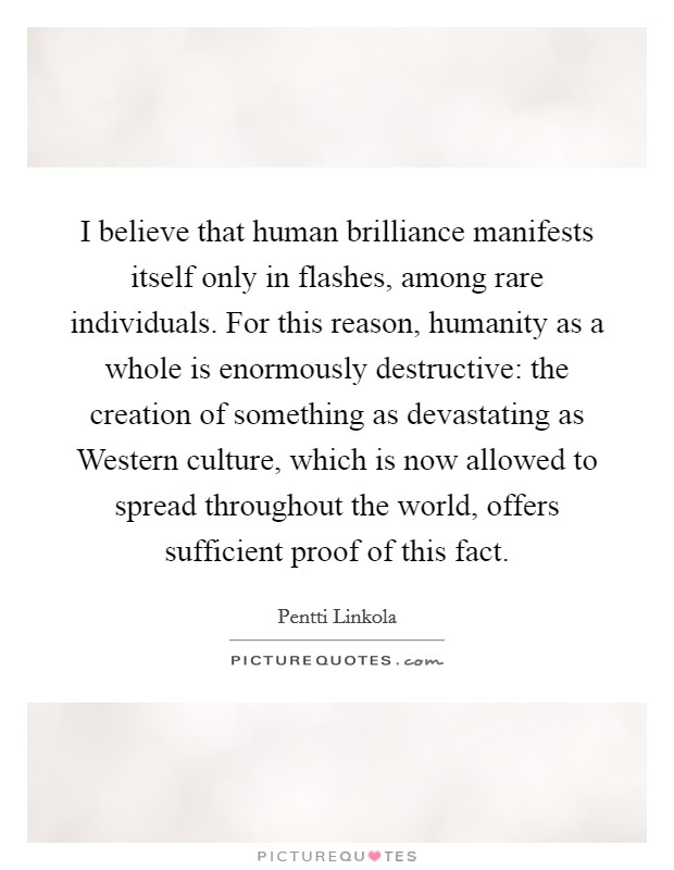 I believe that human brilliance manifests itself only in flashes, among rare individuals. For this reason, humanity as a whole is enormously destructive: the creation of something as devastating as Western culture, which is now allowed to spread throughout the world, offers sufficient proof of this fact Picture Quote #1