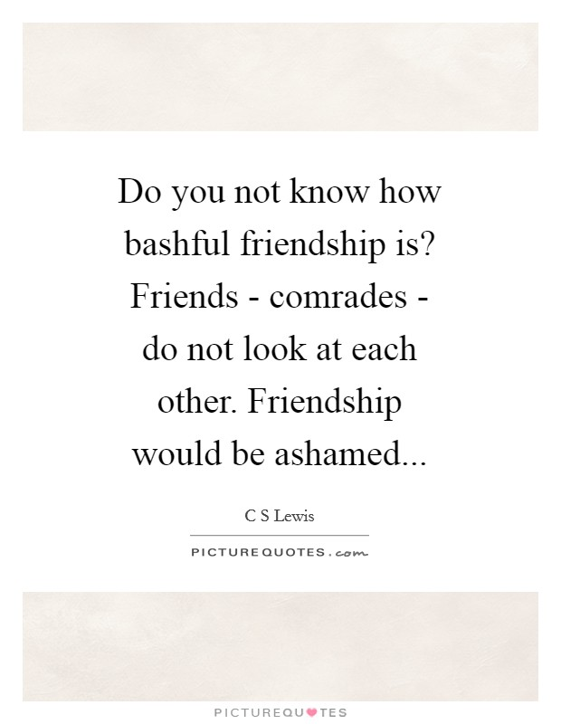 Do you not know how bashful friendship is? Friends - comrades - do not look at each other. Friendship would be ashamed Picture Quote #1