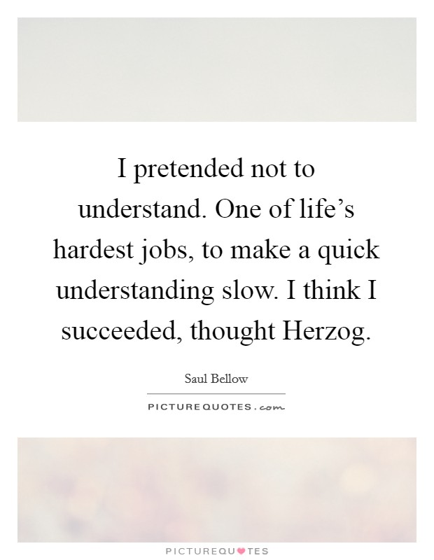 I pretended not to understand. One of life's hardest jobs, to make a quick understanding slow. I think I succeeded, thought Herzog Picture Quote #1