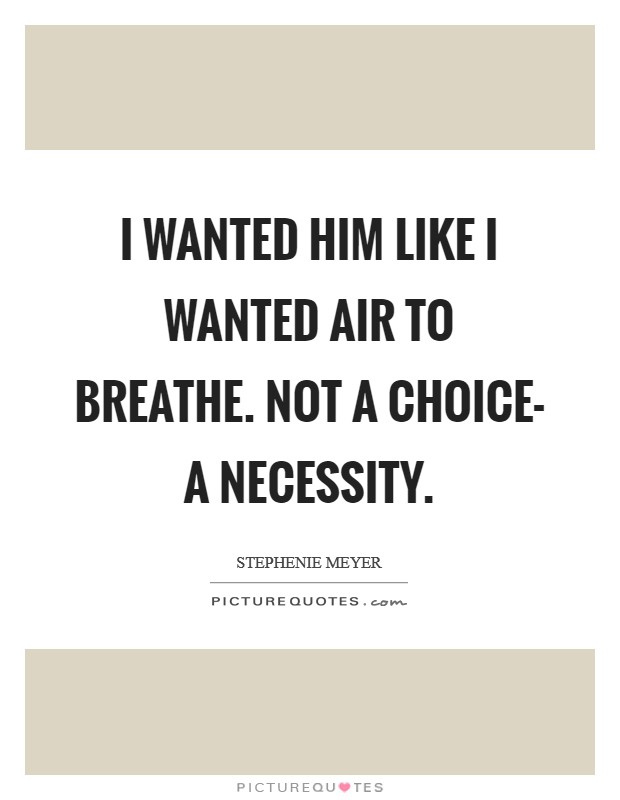 I wanted him like I wanted air to breathe. Not a choice- a necessity Picture Quote #1