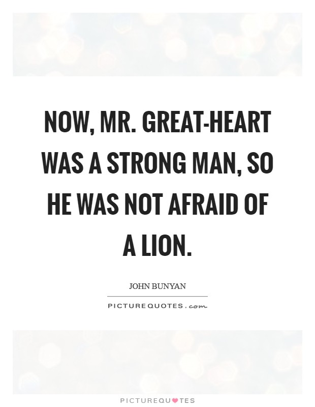 Now, Mr. Great-heart was a strong man, so he was not afraid of a lion Picture Quote #1