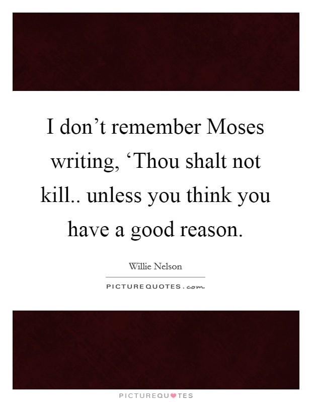 I don't remember Moses writing, 'Thou shalt not kill.. unless you think you have a good reason Picture Quote #1