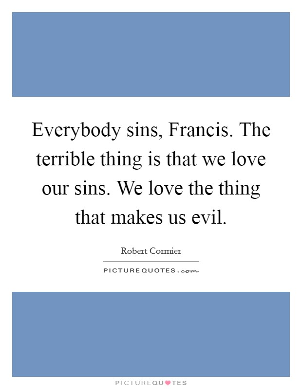 Everybody sins, Francis. The terrible thing is that we love our sins. We love the thing that makes us evil Picture Quote #1