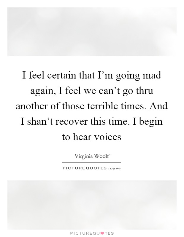 I feel certain that I'm going mad again, I feel we can't go thru another of those terrible times. And I shan't recover this time. I begin to hear voices Picture Quote #1