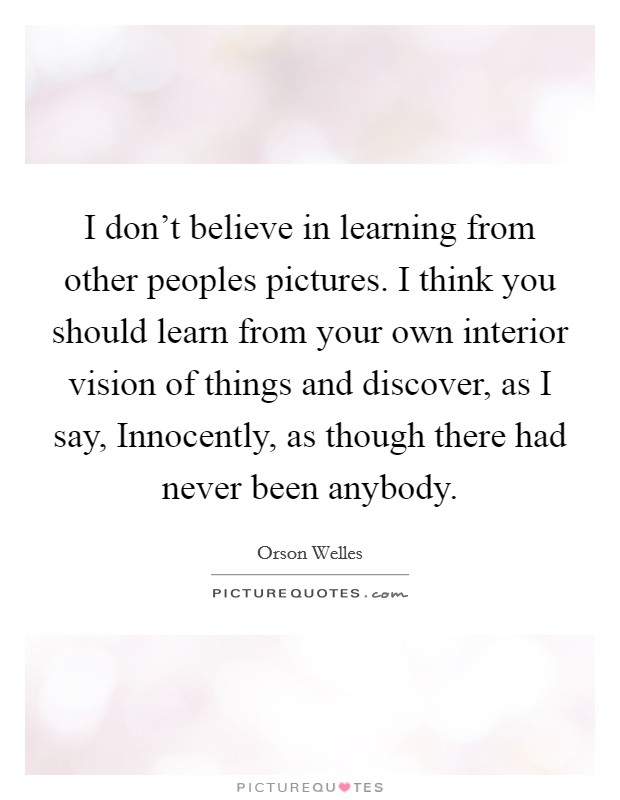 I don't believe in learning from other peoples pictures. I think you should learn from your own interior vision of things and discover, as I say, Innocently, as though there had never been anybody Picture Quote #1