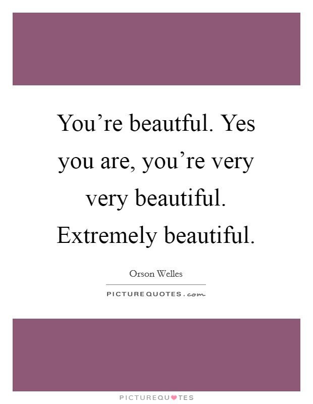You're beautful. Yes you are, you're very very beautiful. Extremely beautiful Picture Quote #1