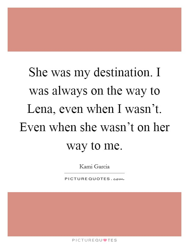 She was my destination. I was always on the way to Lena, even when I wasn't. Even when she wasn't on her way to me Picture Quote #1