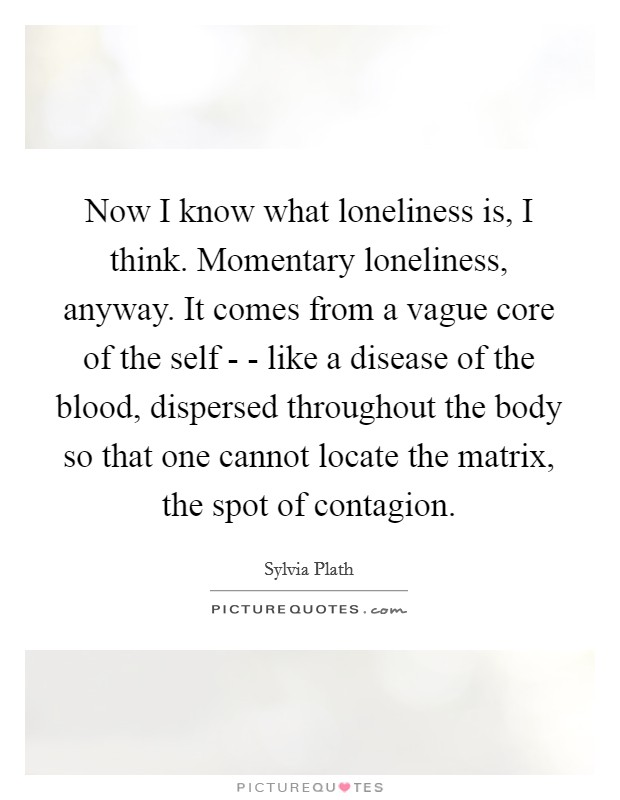 Now I know what loneliness is, I think. Momentary loneliness, anyway. It comes from a vague core of the self - - like a disease of the blood, dispersed throughout the body so that one cannot locate the matrix, the spot of contagion Picture Quote #1