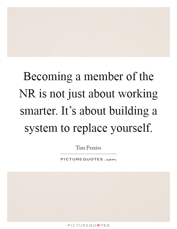 Becoming a member of the NR is not just about working smarter. It's about building a system to replace yourself Picture Quote #1