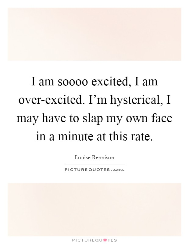 I am soooo excited, I am over-excited. I'm hysterical, I may have to slap my own face in a minute at this rate Picture Quote #1