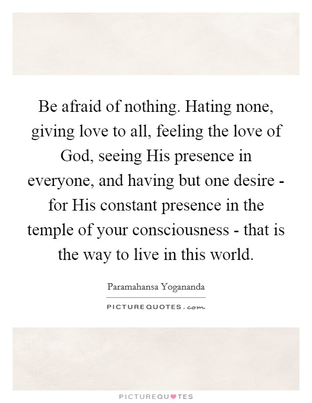 Be afraid of nothing. Hating none, giving love to all, feeling the love of God, seeing His presence in everyone, and having but one desire - for His constant presence in the temple of your consciousness - that is the way to live in this world Picture Quote #1